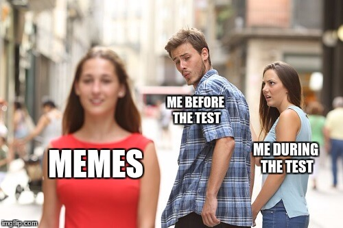 Distracted Boyfriend Meme | ME BEFORE THE TEST ME DURING THE TEST MEMES | image tagged in jealous girlfriend | made w/ Imgflip meme maker