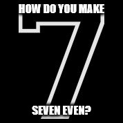HOW DO YOU MAKE SEVEN EVEN? | image tagged in 7 | made w/ Imgflip meme maker