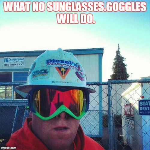 What no sunglasses. Wear Goggles instead. | WHAT NO SUNGLASSES.GOGGLES WILL DO. | image tagged in safety,safety first,helmet | made w/ Imgflip meme maker