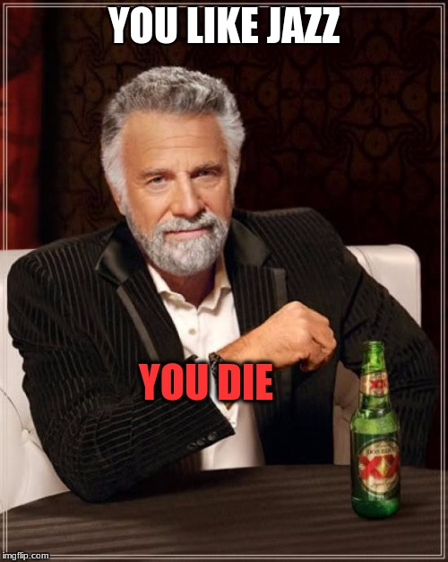 The Most Interesting Man In The World Meme | YOU LIKE JAZZ YOU DIE | image tagged in memes,the most interesting man in the world | made w/ Imgflip meme maker