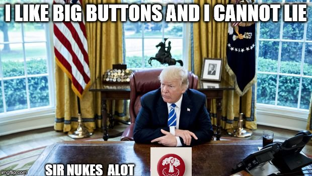 Big Buttons | I LIKE BIG BUTTONS AND I CANNOT LIE SIR NUKES ALOT | image tagged in donald trump,nuke,kim jong un,big butts,fox news | made w/ Imgflip meme maker