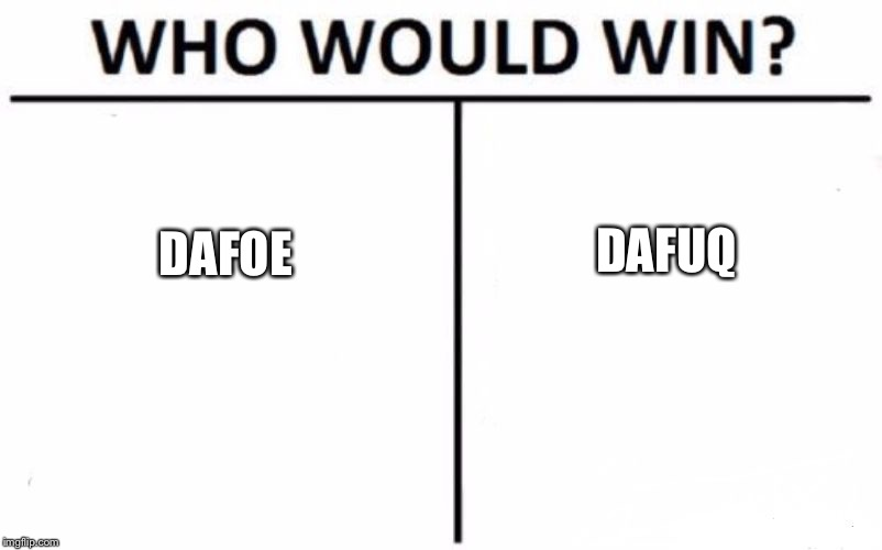 Who Would Win? Meme | DAFOE DAFUQ | image tagged in memes,who would win | made w/ Imgflip meme maker