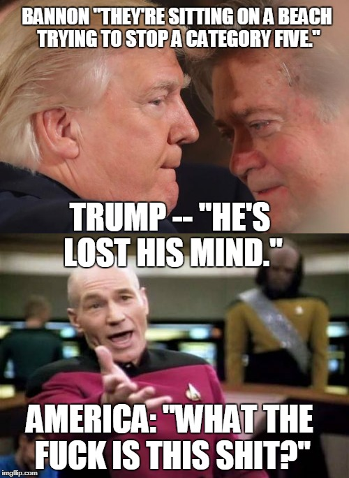 "Trump & Bannon | BANNON ""THEY'RE SITTING ON A BEACH TRYING TO STOP A CATEGORY FIVE."" TRUMP -- ""HE'S LOST HIS MIND."" AMERICA: ""WHAT THE F**K IS THIS SHIT?"" 