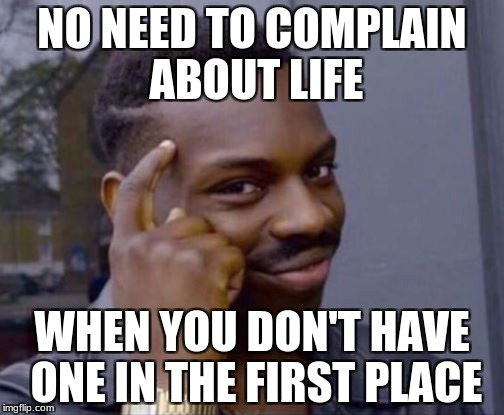NO NEED TO COMPLAIN ABOUT LIFE WHEN YOU DON'T HAVE ONE IN THE FIRST PLACE | image tagged in black guy thinking,memes | made w/ Imgflip meme maker