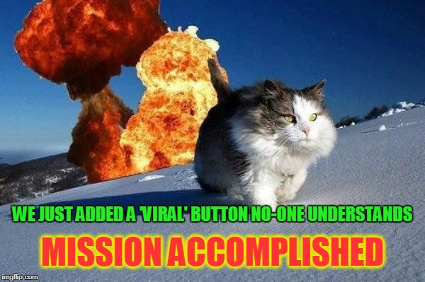 if you can tell me what imgflip is up to please do... | MISSION ACCOMPLISHED WE JUST ADDED A 'VIRAL' BUTTON NO-ONE UNDERSTANDS | image tagged in mission accomplished cat,viral meme,memes,imgflip,upgrade,viral | made w/ Imgflip meme maker