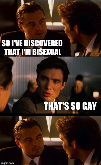 Inception Meme | SO I'VE DISCOVERED THAT I'M BISEXUAL THAT'S SO GAY | image tagged in memes,inception,jbmemegeek,leonardo inception extended,gay jokes | made w/ Imgflip meme maker