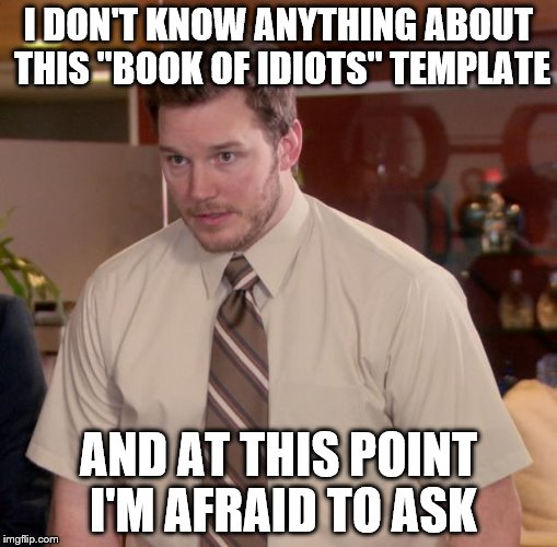 "Afraid To Ask Andy Meme | I DON'T KNOW ANYTHING ABOUT THIS ""BOOK OF IDIOTS"" TEMPLATE AND AT THIS POINT I'M AFRAID TO ASK 