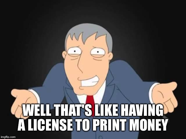 WELL THAT'S LIKE HAVING A LICENSE TO PRINT MONEY | made w/ Imgflip meme maker