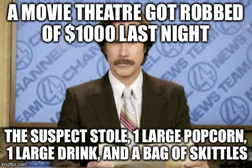 Ron Burgundy | A MOVIE THEATRE GOT ROBBED OF $1000 LAST NIGHT THE SUSPECT STOLE, 1 LARGE POPCORN, 1 LARGE DRINK, AND A BAG OF SKITTLES | image tagged in memes,ron burgundy | made w/ Imgflip meme maker