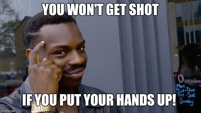 Roll Safe Think About It Meme | YOU WON'T GET SHOT IF YOU PUT YOUR HANDS UP! | image tagged in memes,roll safe think about it,futurama fry,the most interesting man in the world,kermit the frog | made w/ Imgflip meme maker