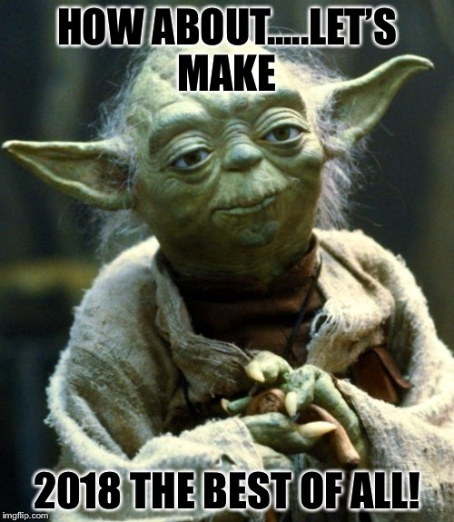 Star Wars Yoda Meme | HOW ABOUT.....LET'S MAKE 2018 THE BEST OF ALL! | image tagged in memes,star wars yoda | made w/ Imgflip meme maker