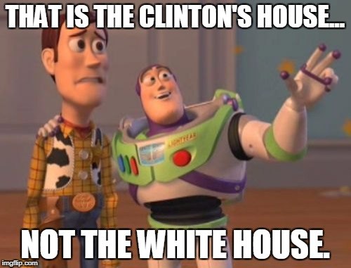 X, X Everywhere Meme | THAT IS THE CLINTON'S HOUSE... NOT THE WHITE HOUSE. | image tagged in memes,x,x everywhere,x x everywhere | made w/ Imgflip meme maker