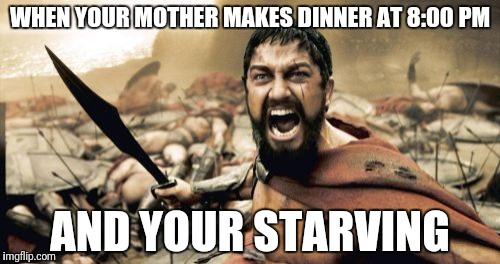 Sparta Leonidas Meme | WHEN YOUR MOTHER MAKES DINNER AT 8:00 PM AND YOUR STARVING | image tagged in memes,sparta leonidas | made w/ Imgflip meme maker