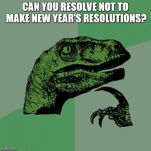 Philosoraptor Meme | CAN YOU RESOLVE NOT TO MAKE NEW YEAR'S RESOLUTIONS? | image tagged in memes,philosoraptor | made w/ Imgflip meme maker