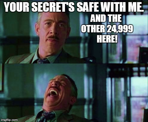 YOUR SECRET'S SAFE WITH ME. AND THE OTHER 24,999 HERE! | made w/ Imgflip meme maker