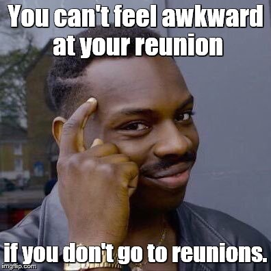 thinking black guy | You can't feel awkward at your reunion if you don't go to reunions. | image tagged in thinking black guy | made w/ Imgflip meme maker