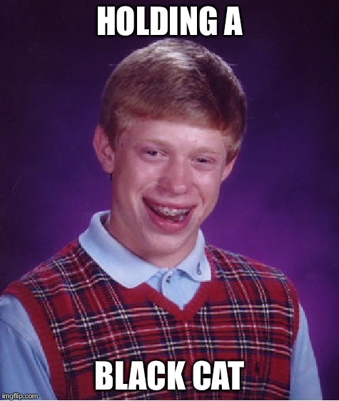 Bad Luck Brian Meme | HOLDING A BLACK CAT | image tagged in memes,bad luck brian | made w/ Imgflip meme maker
