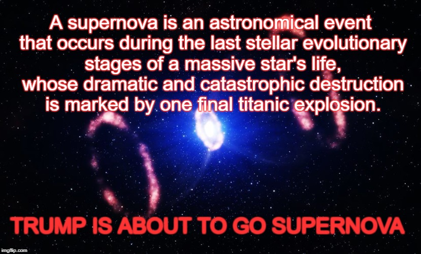 Trump Self-Destruction | A supernova is an astronomical event that occurs during the last stellar evolutionary stages of a massive star's life, whose dramatic and ca | image tagged in trump,nevertrump,dump trump | made w/ Imgflip meme maker