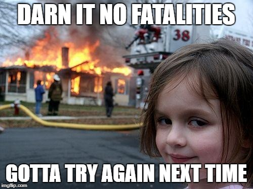 Disaster Girl Meme | DARN IT NO FATALITIES GOTTA TRY AGAIN NEXT TIME | image tagged in memes,disaster girl | made w/ Imgflip meme maker