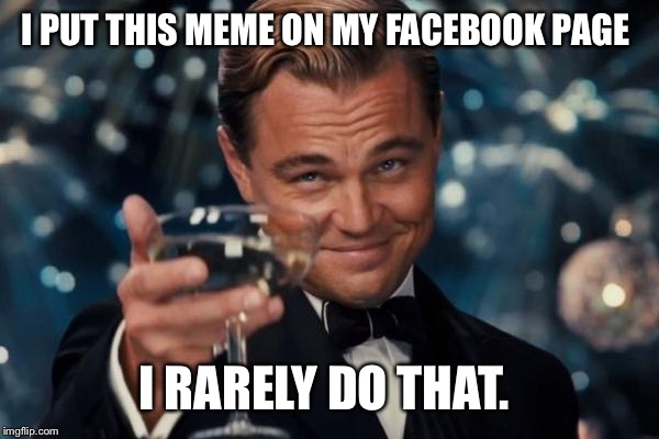 Leonardo Dicaprio Cheers Meme | I PUT THIS MEME ON MY FACEBOOK PAGE I RARELY DO THAT. | image tagged in memes,leonardo dicaprio cheers | made w/ Imgflip meme maker