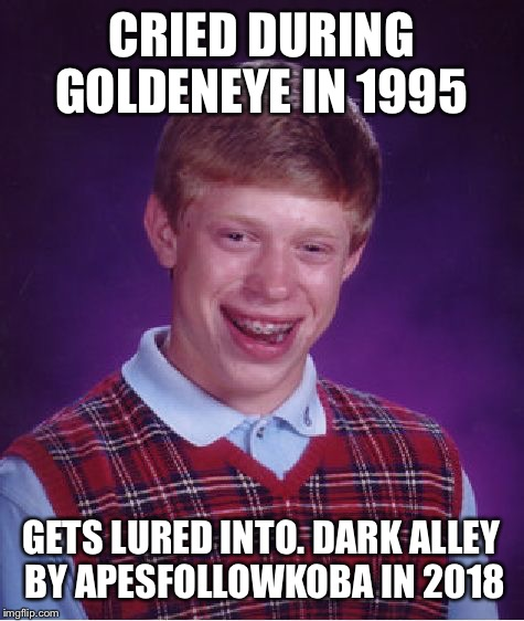 Bad Luck Brian Meme | CRIED DURING GOLDENEYE IN 1995 GETS LURED INTO. DARK ALLEY BY APESFOLLOWKOBA IN 2018 | image tagged in memes,bad luck brian | made w/ Imgflip meme maker