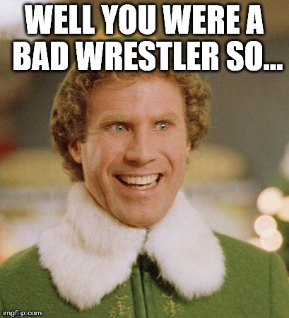 Buddith | WELL YOU WERE A BAD WRESTLER SO... | image tagged in buddith | made w/ Imgflip meme maker