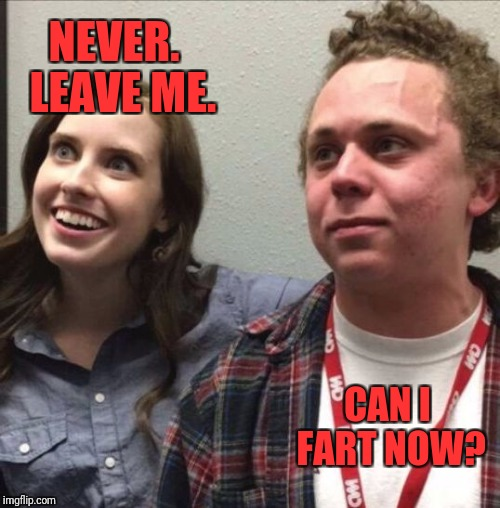 oag fart guy | NEVER.  LEAVE ME. CAN I FART NOW? | image tagged in oag fart guy | made w/ Imgflip meme maker