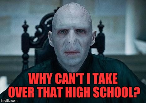 Lord Voldemort | WHY CAN'T I TAKE OVER THAT HIGH SCHOOL? | image tagged in lord voldemort | made w/ Imgflip meme maker