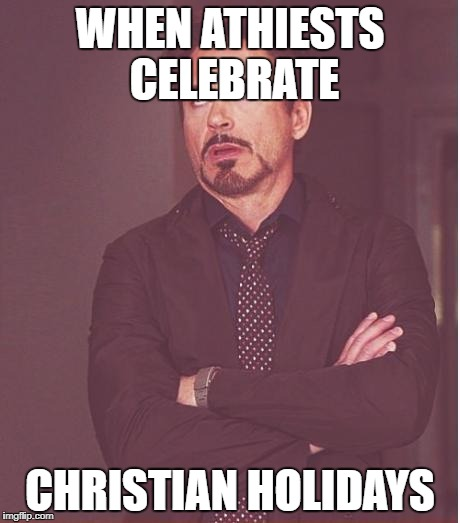 Face You Make Robert Downey Jr Meme | WHEN ATHIESTS CELEBRATE CHRISTIAN HOLIDAYS | image tagged in memes,face you make robert downey jr | made w/ Imgflip meme maker