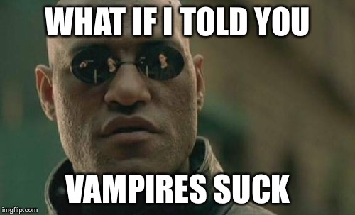 Matrix Morpheus Meme | WHAT IF I TOLD YOU VAMPIRES SUCK | image tagged in memes,matrix morpheus | made w/ Imgflip meme maker