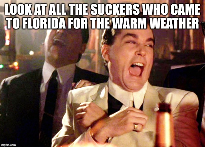 Good Fellas Hilarious Meme | LOOK AT ALL THE SUCKERS WHO CAME TO FLORIDA FOR THE WARM WEATHER | image tagged in memes,good fellas hilarious | made w/ Imgflip meme maker