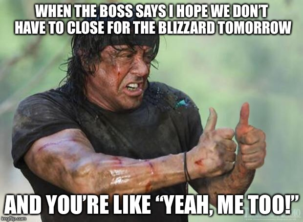 "Thumbs Up Rambo | WHEN THE BOSS SAYS I HOPE WE DON'T HAVE TO CLOSE FOR THE BLIZZARD TOMORROW AND YOU'RE LIKE ""YEAH, ME TOO!"" 