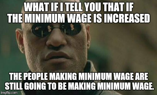 Matrix Morpheus Meme | WHAT IF I TELL YOU THAT IF THE MINIMUM WAGE IS INCREASED THE PEOPLE MAKING MINIMUM WAGE ARE STILL GOING TO BE MAKING MINIMUM WAGE. | image tagged in memes,matrix morpheus | made w/ Imgflip meme maker