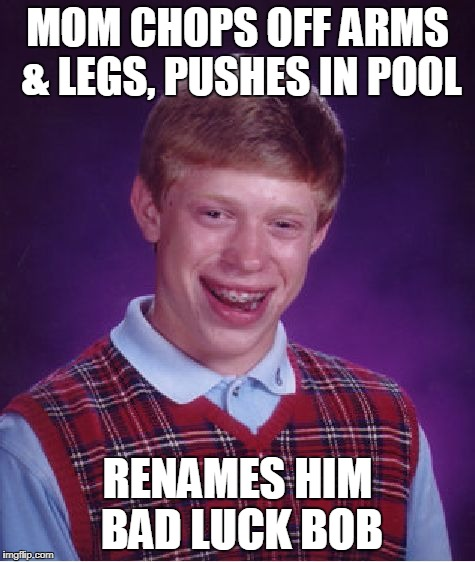 Bad Luck Brian Meme | MOM CHOPS OFF ARMS & LEGS, PUSHES IN POOL RENAMES HIM BAD LUCK BOB | image tagged in memes,bad luck brian | made w/ Imgflip meme maker