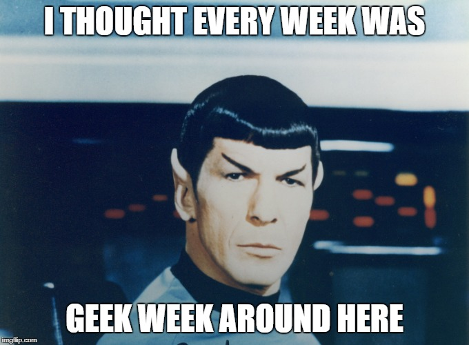 I THOUGHT EVERY WEEK WAS GEEK WEEK AROUND HERE | made w/ Imgflip meme maker