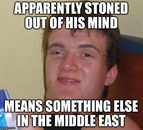 10 Guy Meme | APPARENTLY STONED OUT OF HIS MIND MEANS SOMETHING ELSE IN THE MIDDLE EAST | image tagged in memes,10 guy | made w/ Imgflip meme maker