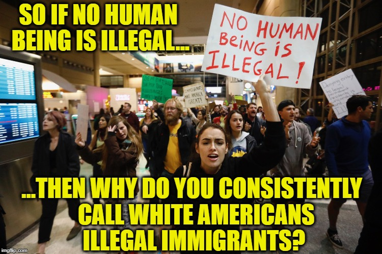 Good question... | SO IF NO HUMAN BEING IS ILLEGAL... ...THEN WHY DO YOU CONSISTENTLY  CALL WHITE AMERICANS ILLEGAL IMMIGRANTS? | image tagged in illegal immigration,illegal aliens,white people,america | made w/ Imgflip meme maker