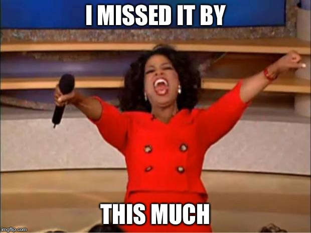 Oprah You Get A Meme | I MISSED IT BY THIS MUCH | image tagged in memes,oprah you get a | made w/ Imgflip meme maker