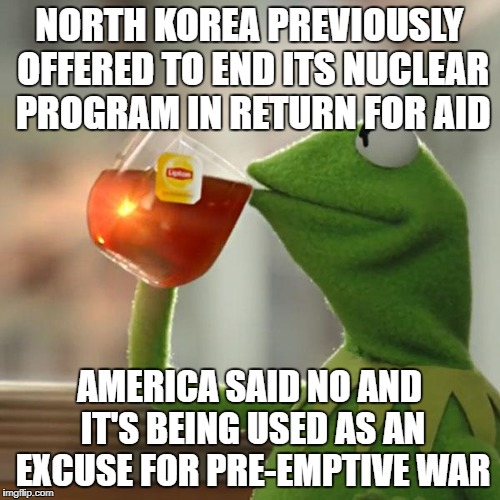 But Thats None Of My Business Meme | NORTH KOREA PREVIOUSLY OFFERED TO END ITS NUCLEAR PROGRAM IN RETURN FOR AID AMERICA SAID NO AND IT'S BEING USED AS AN EXCUSE FOR PRE-EMPTIVE | image tagged in memes,but thats none of my business,kermit the frog | made w/ Imgflip meme maker