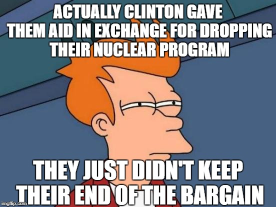 Futurama Fry Meme | ACTUALLY CLINTON GAVE THEM AID IN EXCHANGE FOR DROPPING THEIR NUCLEAR PROGRAM THEY JUST DIDN'T KEEP THEIR END OF THE BARGAIN | image tagged in memes,futurama fry | made w/ Imgflip meme maker