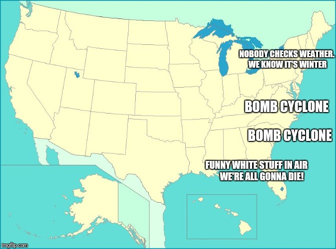 Bomb Cyclone | NOBODY CHECKS WEATHER. WE KNOW IT'S WINTER FUNNY WHITE STUFF IN AIR      WE'RE ALL GONNA DIE! BOMB CYCLONE BOMB CYCLONE | image tagged in usa map | made w/ Imgflip meme maker