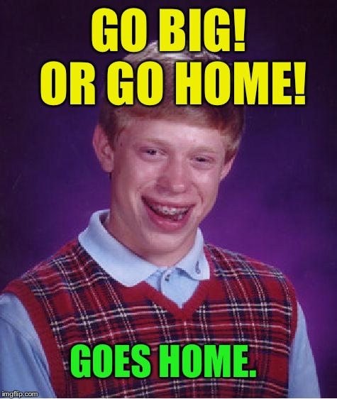 Bad Luck Brian Meme | GO BIG! OR GO HOME! GOES HOME. | image tagged in memes,bad luck brian | made w/ Imgflip meme maker
