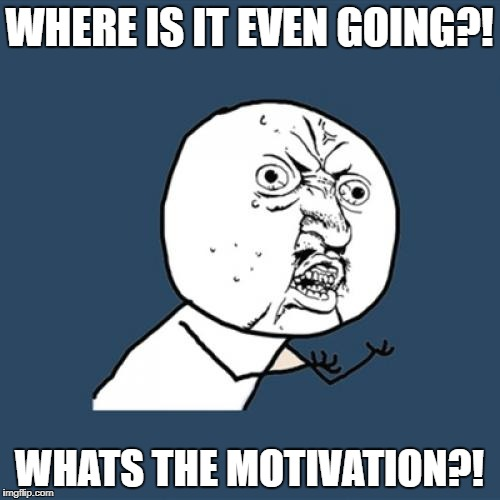 Y U No Meme | WHERE IS IT EVEN GOING?! WHATS THE MOTIVATION?! | image tagged in memes,y u no | made w/ Imgflip meme maker