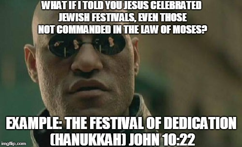 Matrix Morpheus Meme | WHAT IF I TOLD YOU JESUS CELEBRATED JEWISH FESTIVALS, EVEN THOSE NOT COMMANDED IN THE LAW OF MOSES? EXAMPLE: THE FESTIVAL OF DEDICATION (HAN | image tagged in memes,matrix morpheus | made w/ Imgflip meme maker