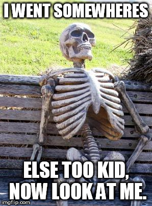 waited so long... | I WENT SOMEWHERES ELSE TOO KID, NOW LOOK AT ME. | image tagged in memes,waiting skeleton | made w/ Imgflip meme maker