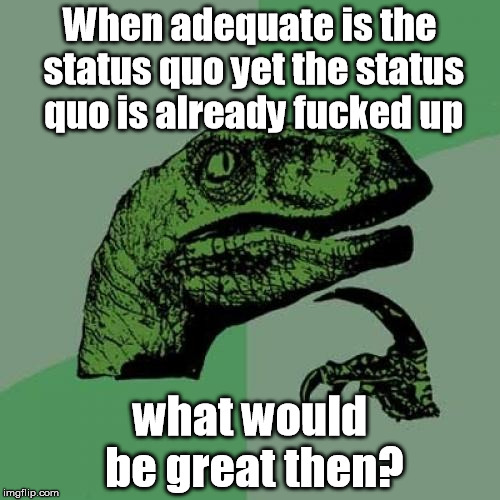 Philosoraptor Meme | When adequate is the status quo yet the status quo is already f**ked up what would be great then? | image tagged in memes,philosoraptor | made w/ Imgflip meme maker
