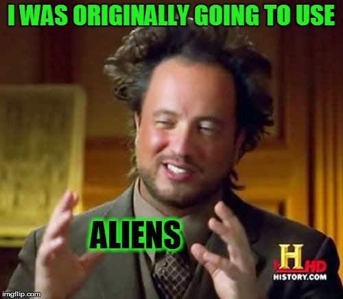 Ancient Aliens Meme | I WAS ORIGINALLY GOING TO USE ALIENS | image tagged in memes,ancient aliens | made w/ Imgflip meme maker