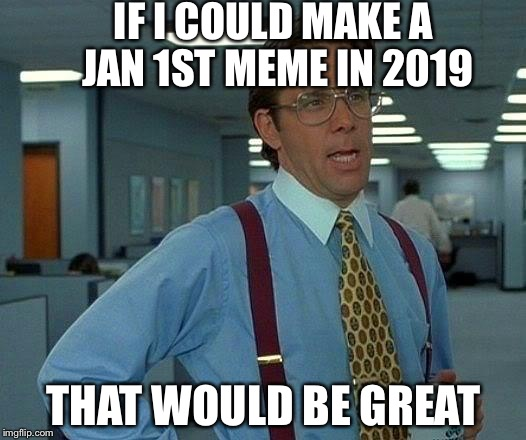 That Would Be Great Meme | IF I COULD MAKE A JAN 1ST MEME IN 2019 THAT WOULD BE GREAT | image tagged in memes,that would be great,2018,2019 | made w/ Imgflip meme maker