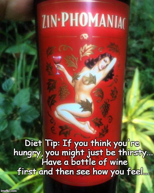 Diet Tip... | Diet Tip: If you think you're hungry, you might just be thirsty...  Have a bottle of wine first and then see how you feel... | image tagged in hungry,thirsty,wine first,feel | made w/ Imgflip meme maker