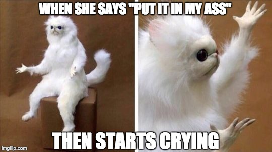 "Wtf Cat | WHEN SHE SAYS ""PUT IT IN MY ASS"" THEN STARTS CRYING 